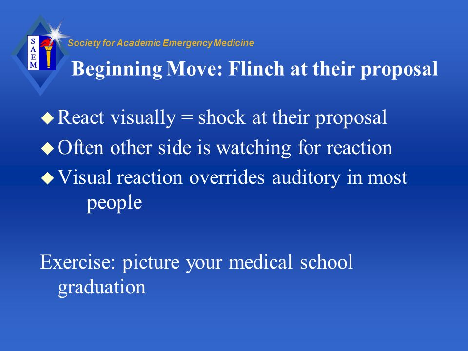 Society for Academic Emergency Medicine Beginning Move: Flinch at their proposal u React visually = shock at their proposal u Often other side is watching for reaction u Visual reaction overrides auditory in most people Exercise: picture your medical school graduation