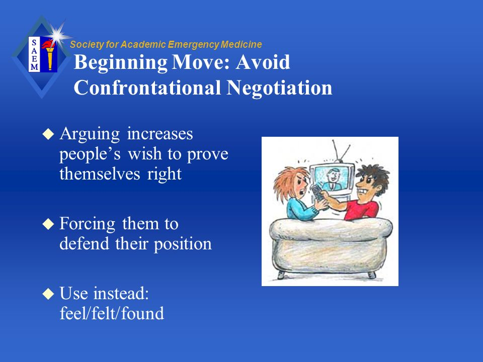 Society for Academic Emergency Medicine Beginning Move: Avoid Confrontational Negotiation u Arguing increases peoples wish to prove themselves right u Forcing them to defend their position u Use instead: feel/felt/found