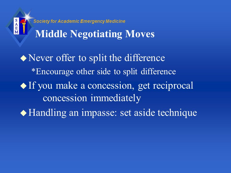 Society for Academic Emergency Medicine Middle Negotiating Moves u Never offer to split the difference *Encourage other side to split difference u If you make a concession, get reciprocal concession immediately u Handling an impasse: set aside technique