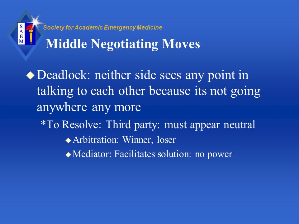 Society for Academic Emergency Medicine Middle Negotiating Moves u Deadlock: neither side sees any point in talking to each other because its not going anywhere any more *To Resolve: Third party: must appear neutral u Arbitration: Winner, loser u Mediator: Facilitates solution: no power