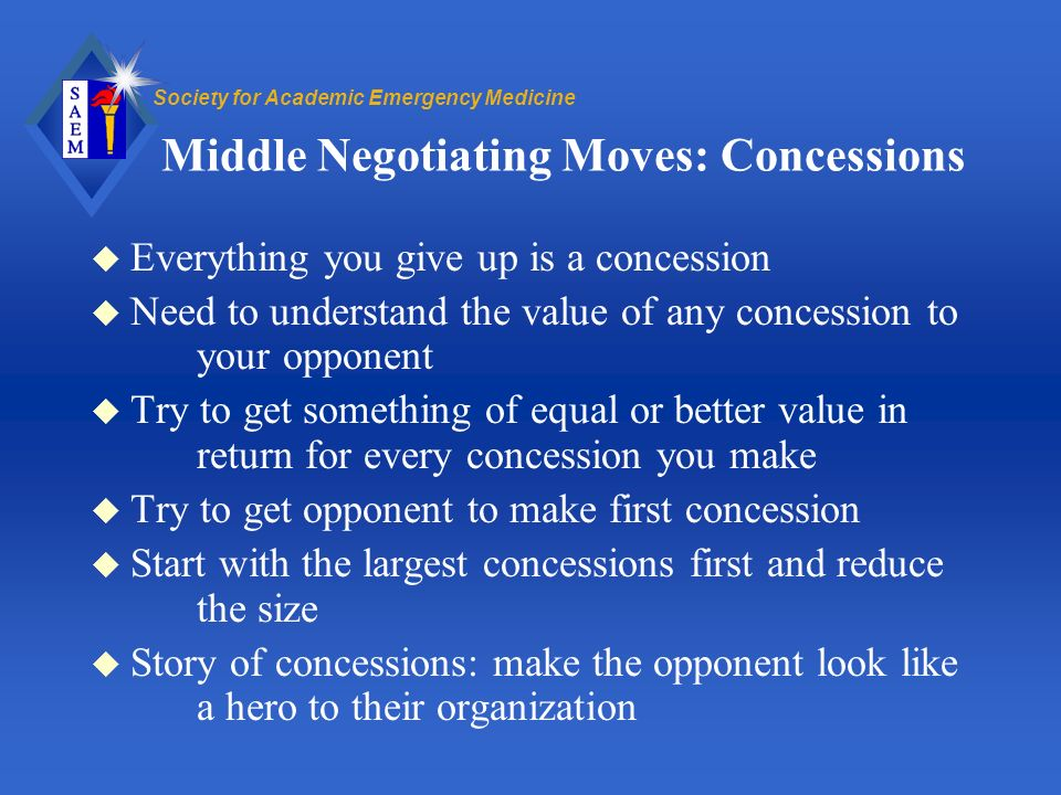 Society for Academic Emergency Medicine Middle Negotiating Moves: Concessions u Everything you give up is a concession u Need to understand the value of any concession to your opponent u Try to get something of equal or better value in return for every concession you make u Try to get opponent to make first concession u Start with the largest concessions first and reduce the size u Story of concessions: make the opponent look like a hero to their organization