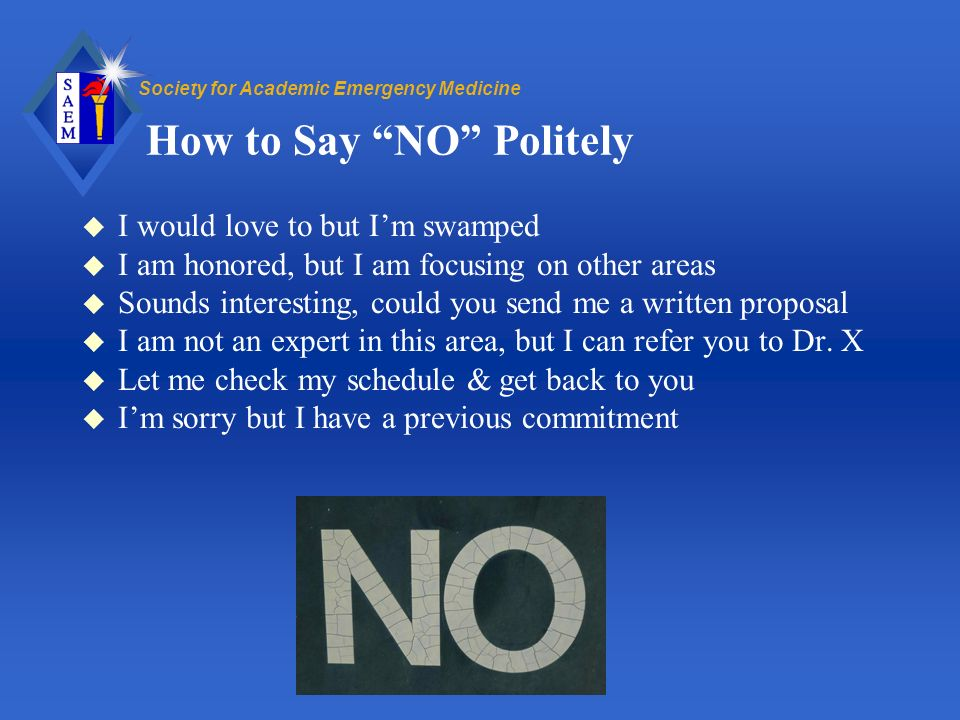 Society for Academic Emergency Medicine How to Say NO Politely u I would love to but Im swamped u I am honored, but I am focusing on other areas u Sounds interesting, could you send me a written proposal u I am not an expert in this area, but I can refer you to Dr.