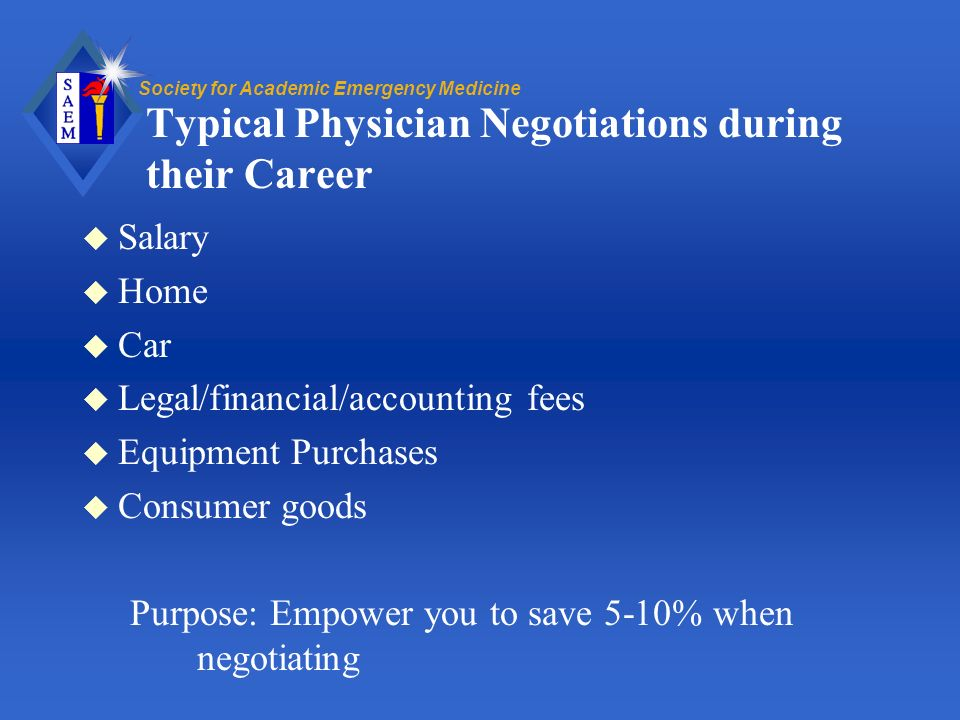 Society for Academic Emergency Medicine Typical Physician Negotiations during their Career u Salary u Home u Car u Legal/financial/accounting fees u Equipment Purchases u Consumer goods Purpose: Empower you to save 5-10% when negotiating