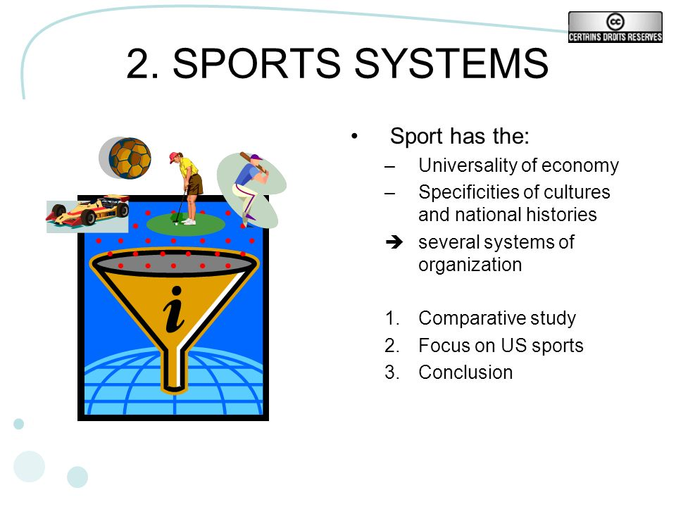 2. SPORTS SYSTEMS Sport has the: –Universality of economy –Specificities of cultures and national histories several systems of organization 1.Comparat