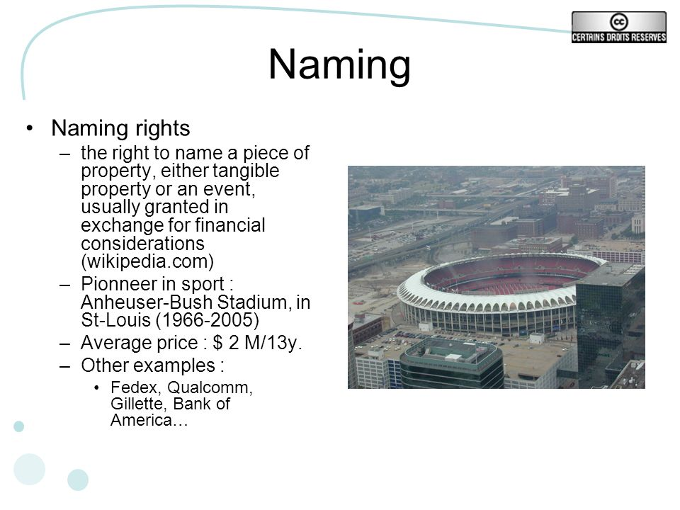 Naming Naming rights –the right to name a piece of property, either tangible property or an event, usually granted in exchange for financial considerations (wikipedia.com) –Pionneer in sport : Anheuser-Bush Stadium, in St-Louis ( ) –Average price : $ 2 M/13y.