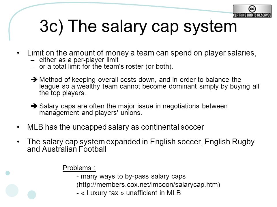 3c) The salary cap system Limit on the amount of money a team can spend on player salaries, –either as a per-player limit –or a total limit for the team s roster (or both).