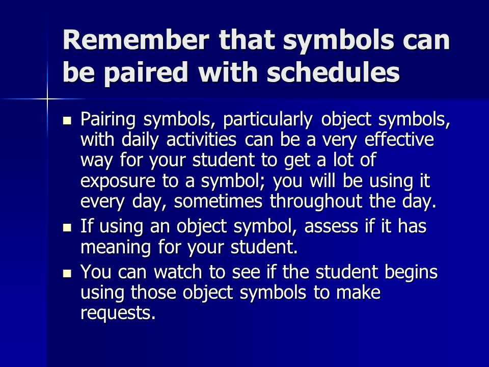 Remember that symbols can be paired with schedules Pairing symbols, particularly object symbols, with daily activities can be a very effective way for your student to get a lot of exposure to a symbol; you will be using it every day, sometimes throughout the day.