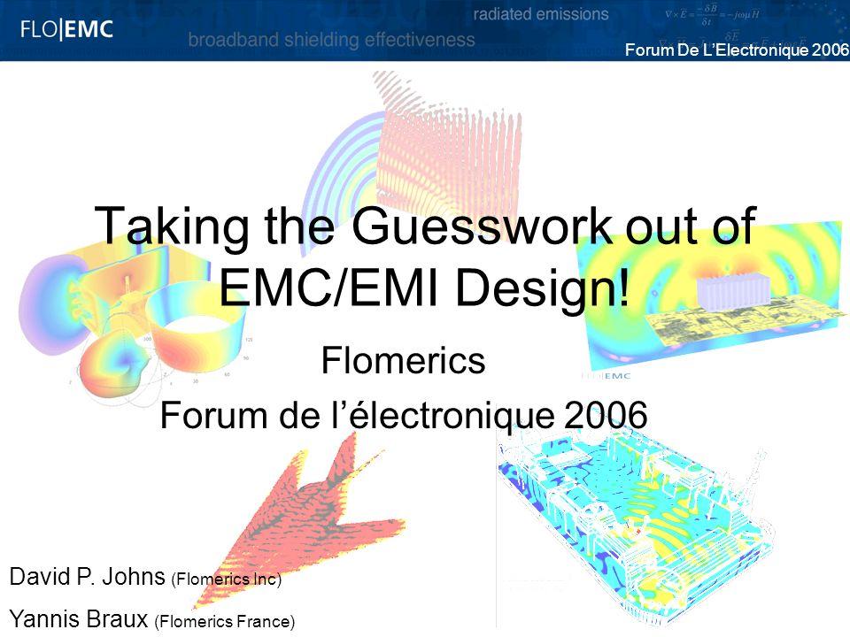 Forum De LElectronique 2006 Taking the Guesswork out of EMC/EMI Design! Flomerics Forum de lélectronique 2006 David P. Johns (Flomerics Inc) Yannis Br