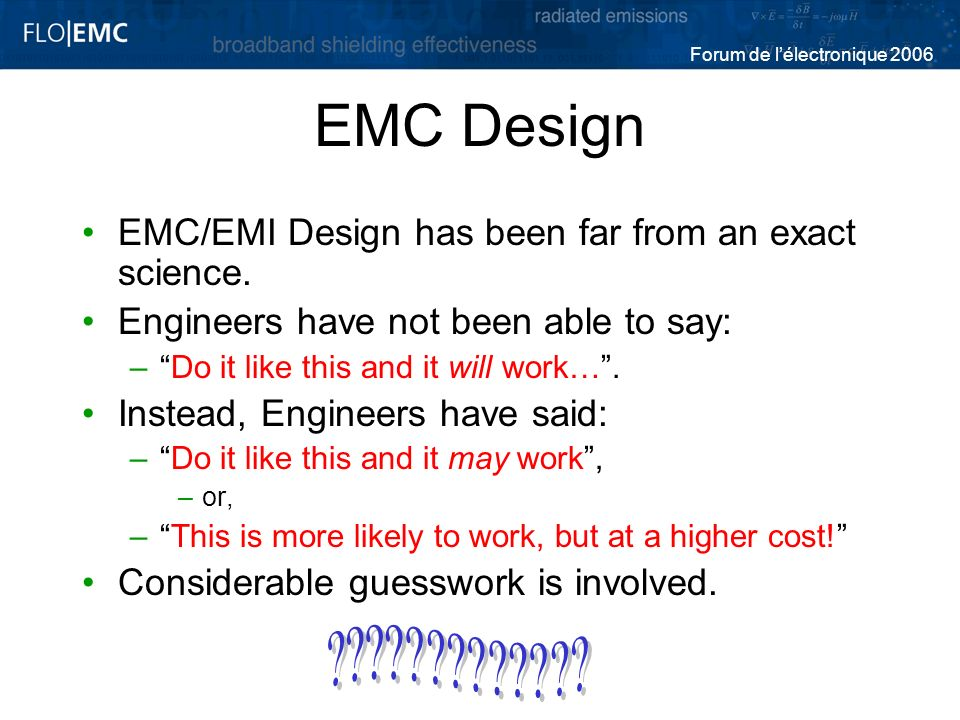 Forum de lélectronique 2006 EMC Design EMC/EMI Design has been far from an exact science. Engineers have not been able to say: –Do it like this and it