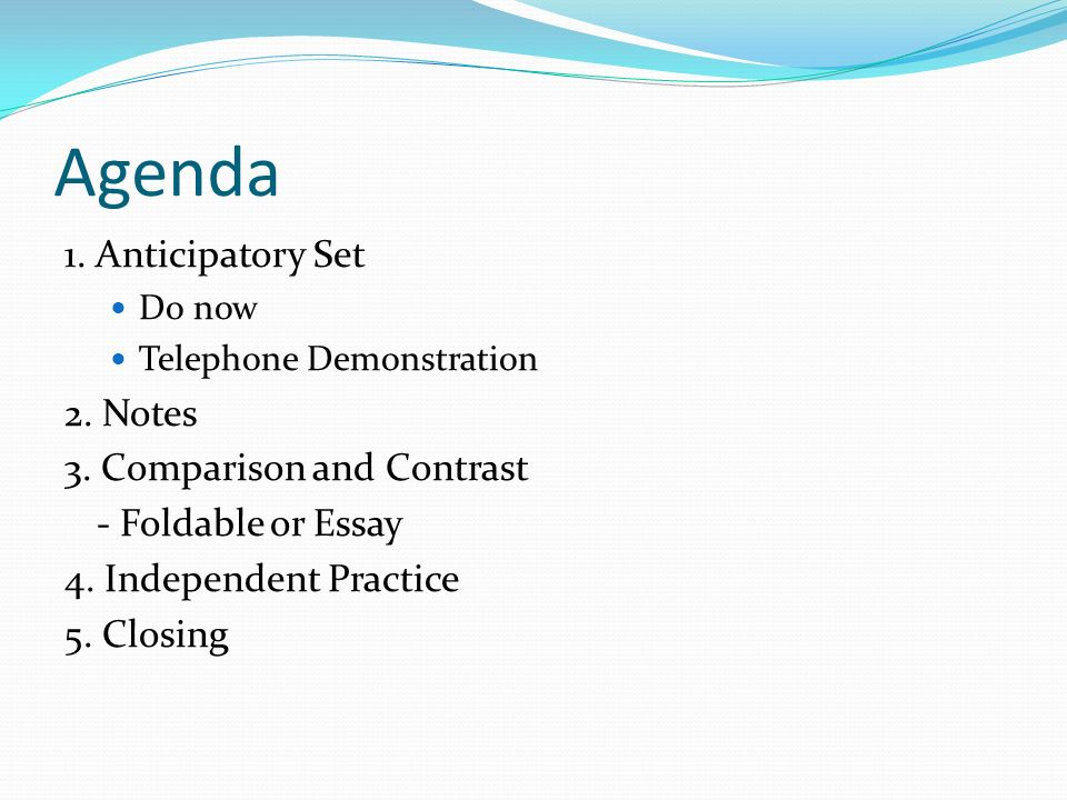 Agenda 1. Anticipatory Set Do now Telephone Demonstration 2. Notes 3. Comparison and Contrast - Foldable or Essay 4. Independent Practice 5. Closing