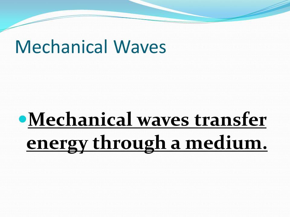 Mechanical Waves Mechanical waves transfer energy through a medium.