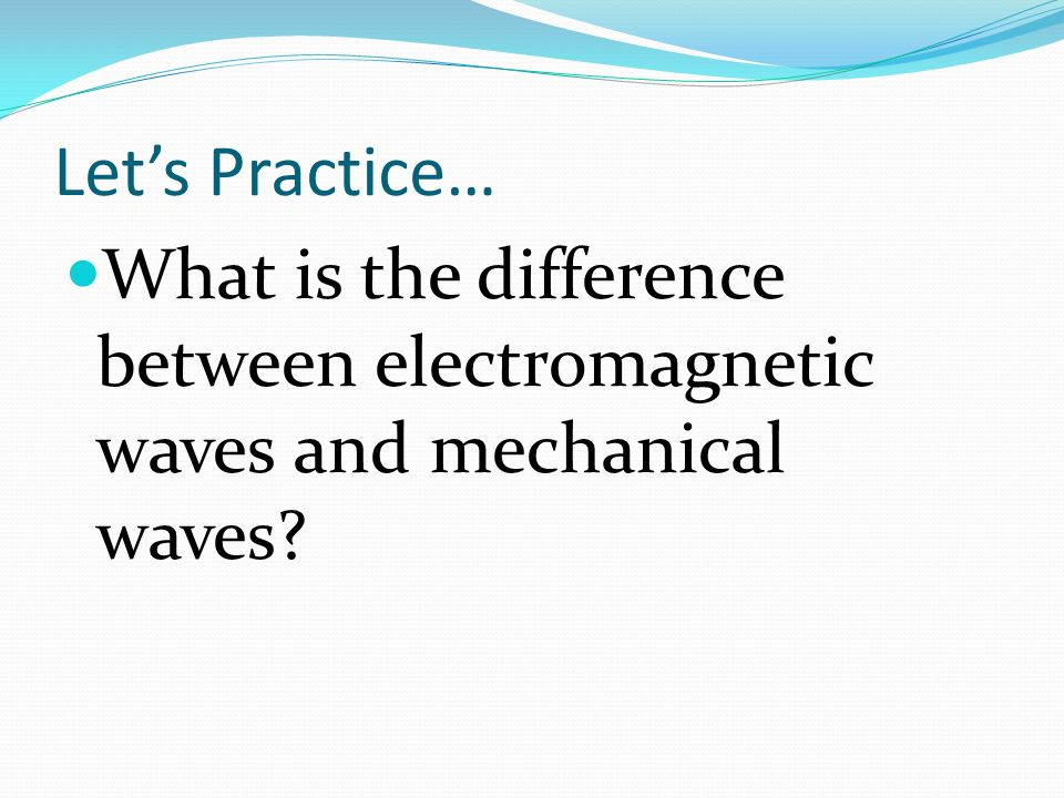 Lets Practice… What is the difference between electromagnetic waves and mechanical waves?