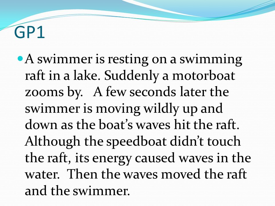 GP1 A swimmer is resting on a swimming raft in a lake. Suddenly a motorboat zooms by. A few seconds later the swimmer is moving wildly up and down as