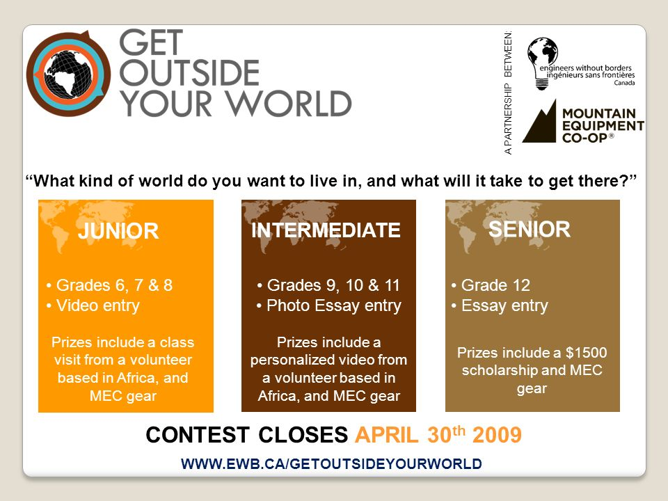 A PARTNERSHIP BETWEEN: What kind of world do you want to live in, and what will it take to get there? WWW.EWB.CA/GETOUTSIDEYOURWORLD CONTEST CLOSES AP