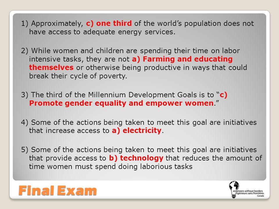 Final Exam 1) Approximately, c) one third of the worlds population does not have access to adequate energy services. 2) While women and children are s