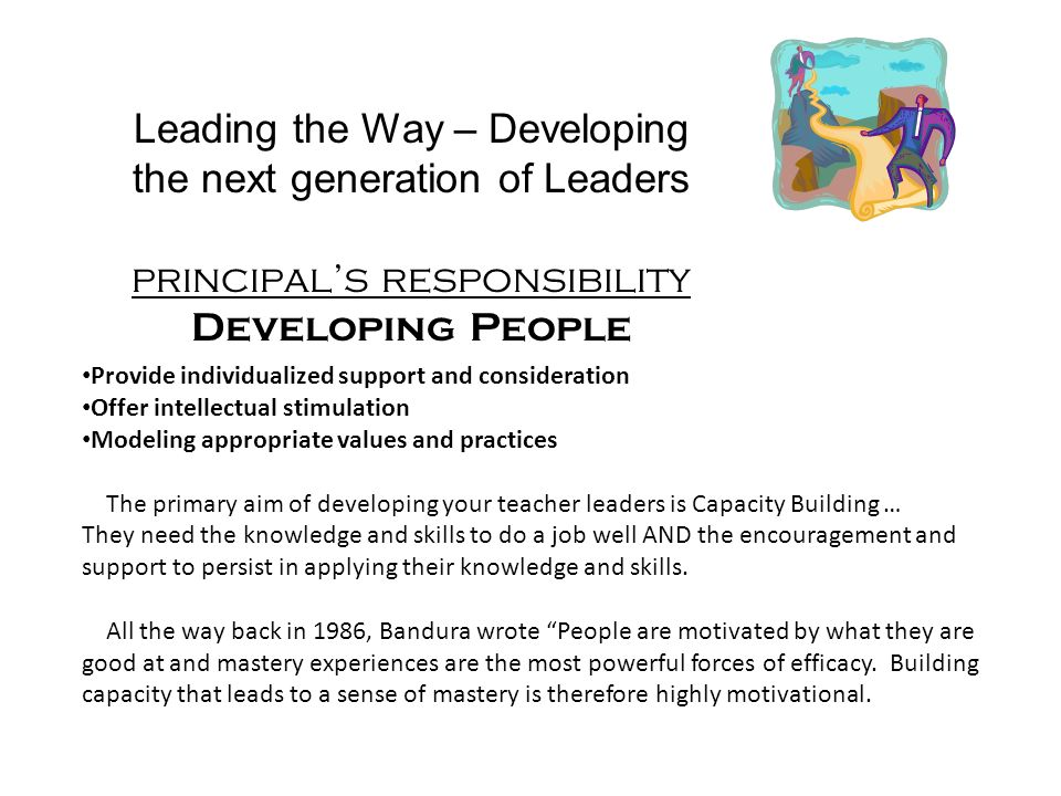 Leading the Way – Developing the next generation of Leaders principals responsibility Developing People Provide individualized support and consideration Offer intellectual stimulation Modeling appropriate values and practices The primary aim of developing your teacher leaders is Capacity Building … They need the knowledge and skills to do a job well AND the encouragement and support to persist in applying their knowledge and skills.