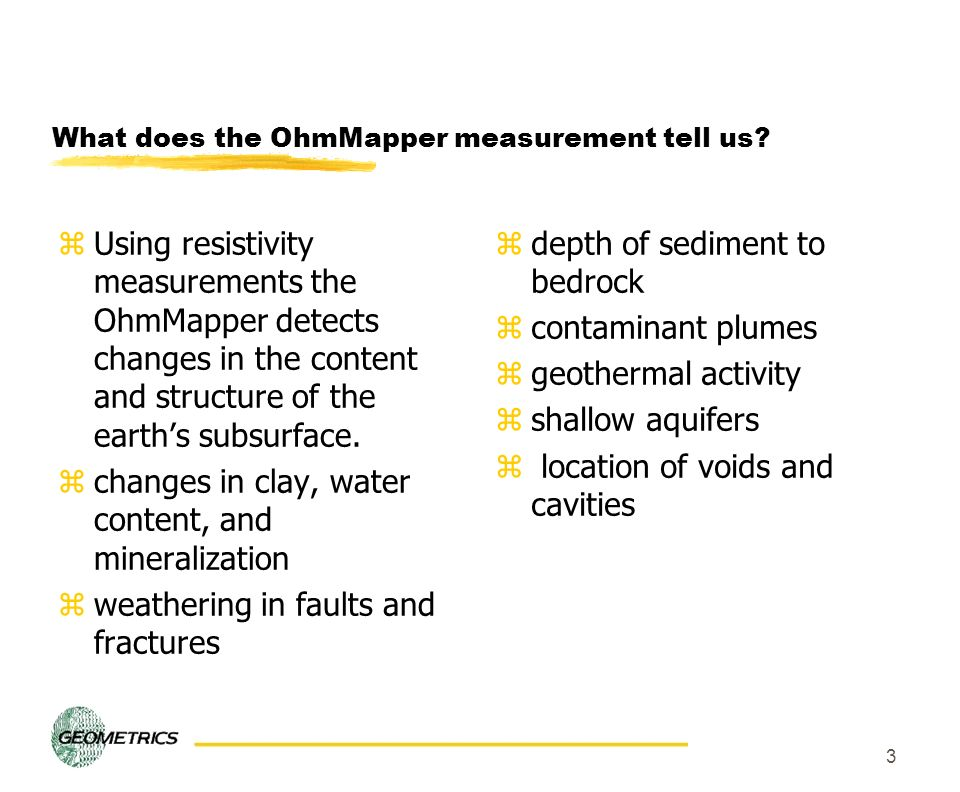 3 What does the OhmMapper measurement tell us? zUsing resistivity measurements the OhmMapper detects changes in the content and structure of the earth