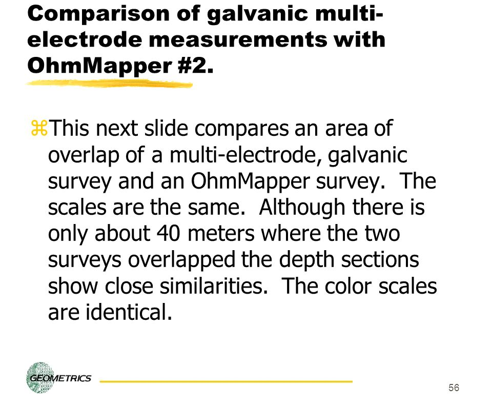56 Comparison of galvanic multi- electrode measurements with OhmMapper #2. zThis next slide compares an area of overlap of a multi-electrode, galvanic