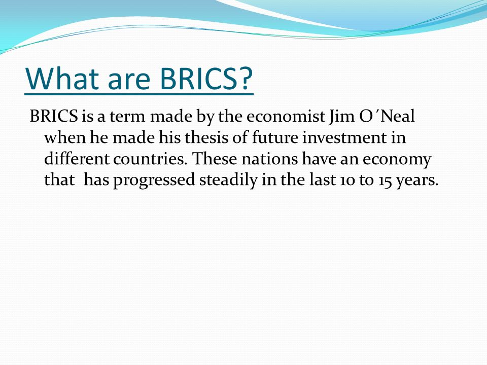 What are BRICS? BRICS is a term made by the economist Jim O´Neal when he made his thesis of future investment in different countries. These nations ha