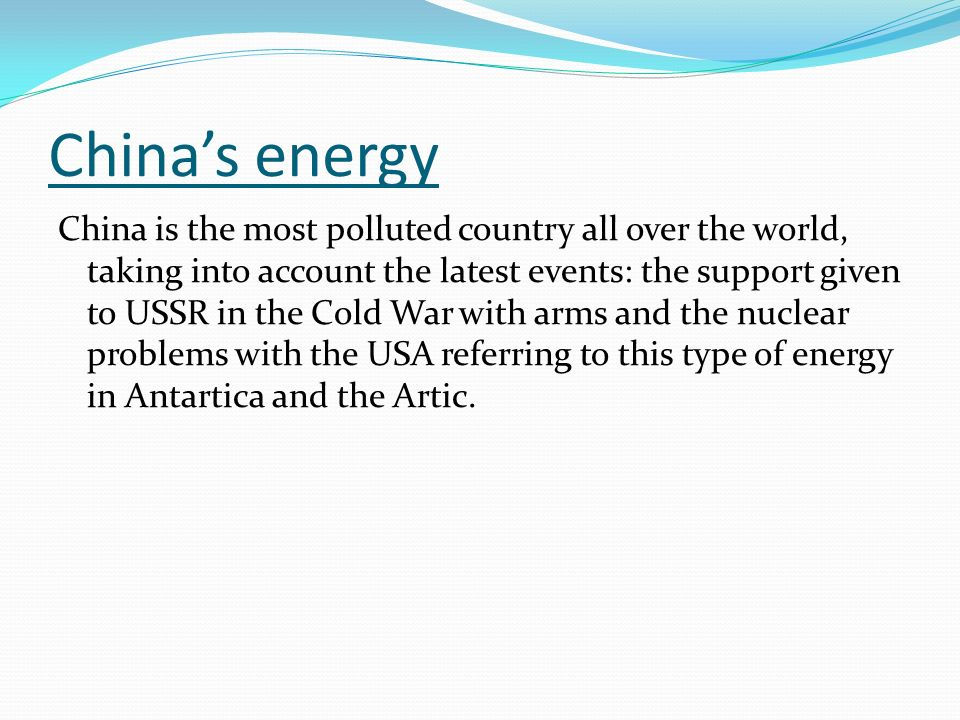 Chinas energy China is the most polluted country all over the world, taking into account the latest events: the support given to USSR in the Cold War with arms and the nuclear problems with the USA referring to this type of energy in Antartica and the Artic.