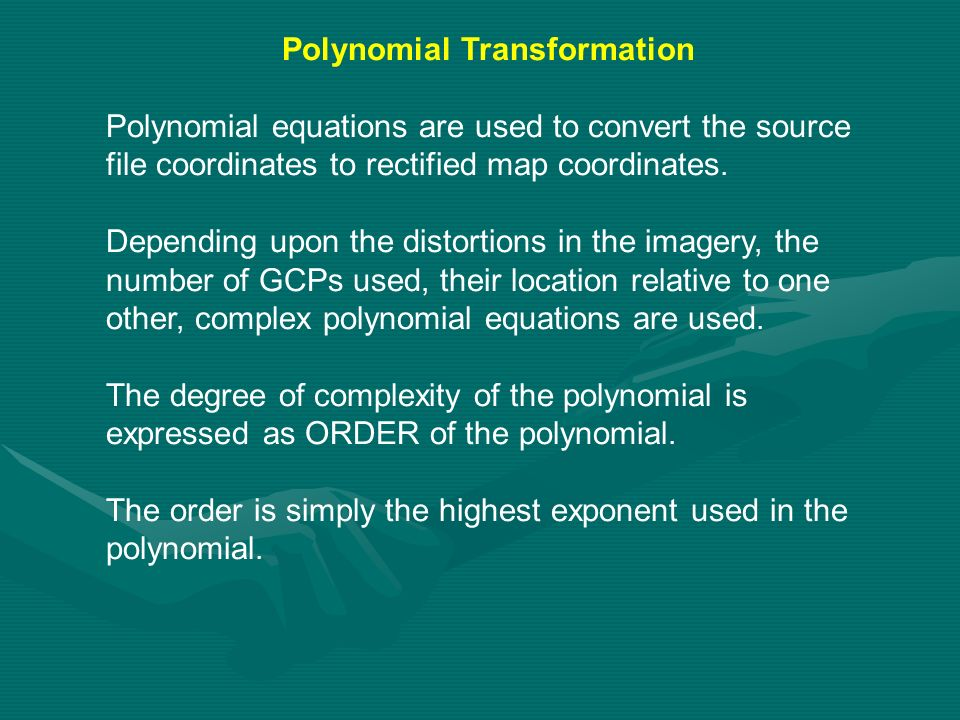 Polynomial Transformation Polynomial equations are used to convert the source file coordinates to rectified map coordinates. Depending upon the distor