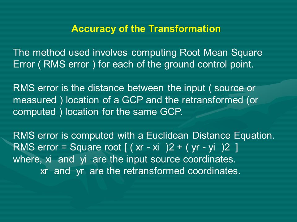 Accuracy of the Transformation The method used involves computing Root Mean Square Error ( RMS error ) for each of the ground control point. RMS error
