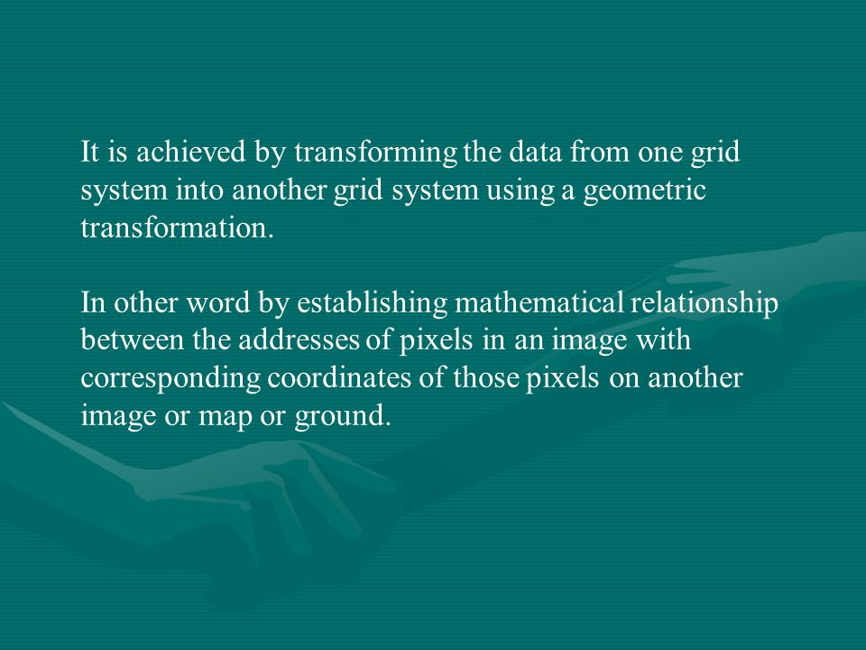 It is achieved by transforming the data from one grid system into another grid system using a geometric transformation. In other word by establishing