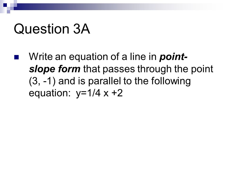 Question 3A Write an equation of a line in point- slope form that passes through the point (3, -1) and is parallel to the following equation: y=1/4 x +2