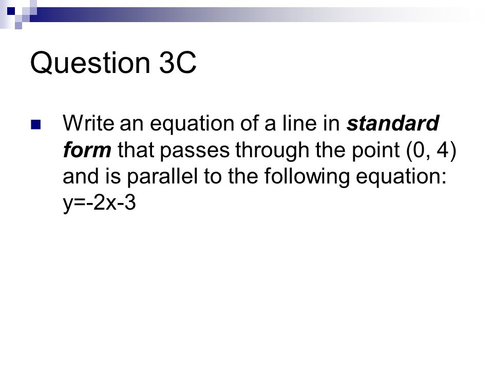 Question 3C Write an equation of a line in standard form that passes through the point (0, 4) and is parallel to the following equation: y=-2x-3