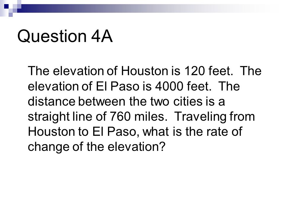 Question 4A The elevation of Houston is 120 feet. The elevation of El Paso is 4000 feet. The distance between the two cities is a straight line of 760