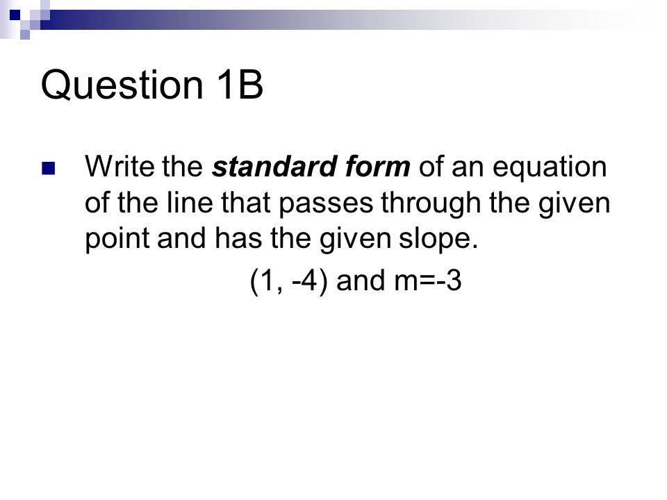 Question 1B Write the standard form of an equation of the line that passes through the given point and has the given slope. (1, -4) and m=-3