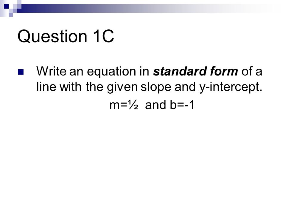 Question 1C Write an equation in standard form of a line with the given slope and y-intercept.