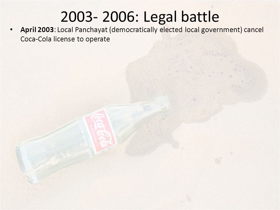 2003- 2006: Legal battle April 2003: Local Panchayat (democratically elected local government) cancel Coca-Cola license to operate