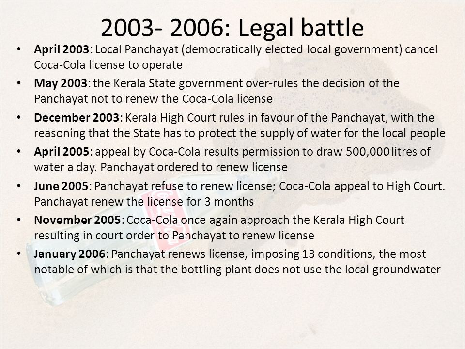 2003- 2006: Legal battle April 2003: Local Panchayat (democratically elected local government) cancel Coca-Cola license to operate May 2003: the Keral