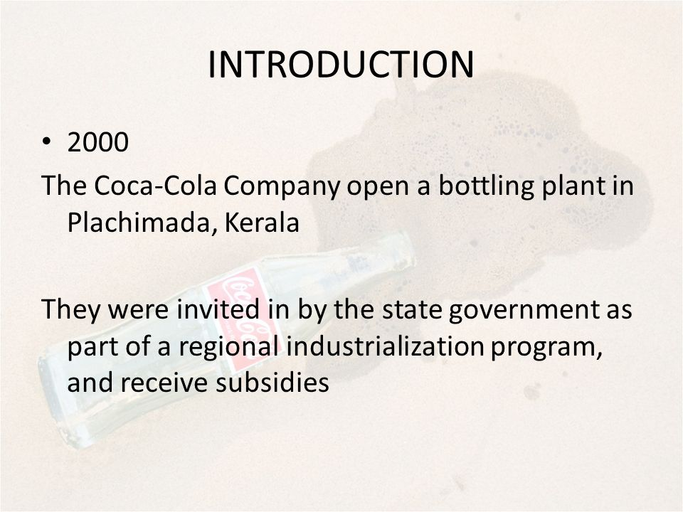 INTRODUCTION 2000 The Coca-Cola Company open a bottling plant in Plachimada, Kerala They were invited in by the state government as part of a regional