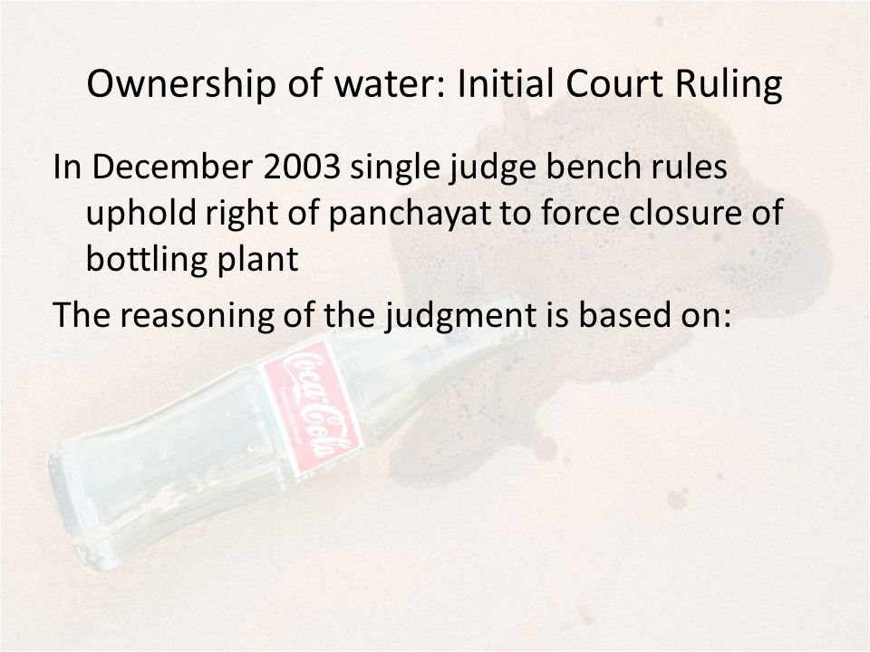 Ownership of water: Initial Court Ruling In December 2003 single judge bench rules uphold right of panchayat to force closure of bottling plant The re