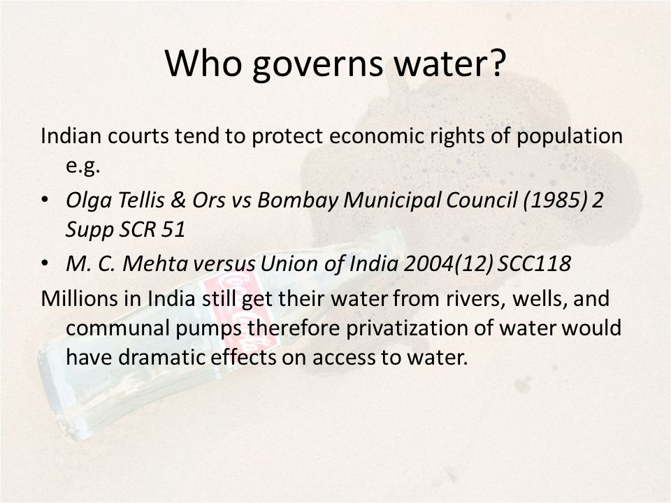 Who governs water? Indian courts tend to protect economic rights of population e.g. Olga Tellis & Ors vs Bombay Municipal Council (1985) 2 Supp SCR 51