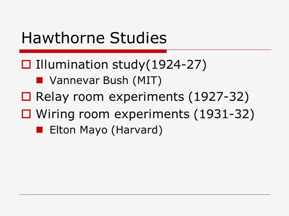 Hawthorne Studies Illumination study(1924-27) Vannevar Bush (MIT) Relay room experiments (1927-32) Wiring room experiments (1931-32) Elton Mayo (Harva
