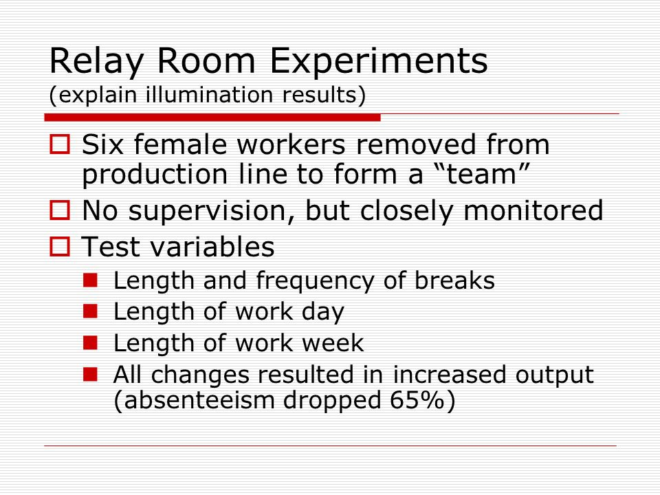 Relay Room Experiments (explain illumination results) Six female workers removed from production line to form a team No supervision, but closely monit