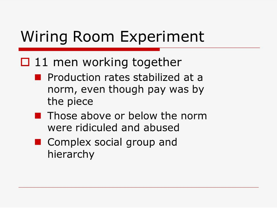 Wiring Room Experiment 11 men working together Production rates stabilized at a norm, even though pay was by the piece Those above or below the norm w