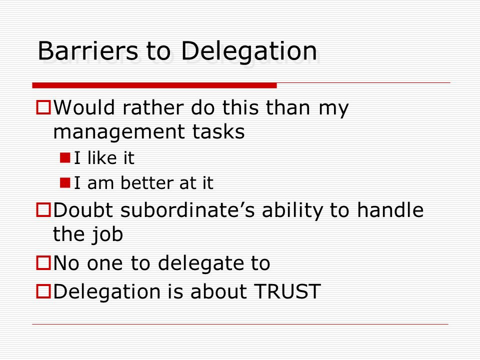 Barriers to Delegation Would rather do this than my management tasks I like it I am better at it Doubt subordinates ability to handle the job No one t