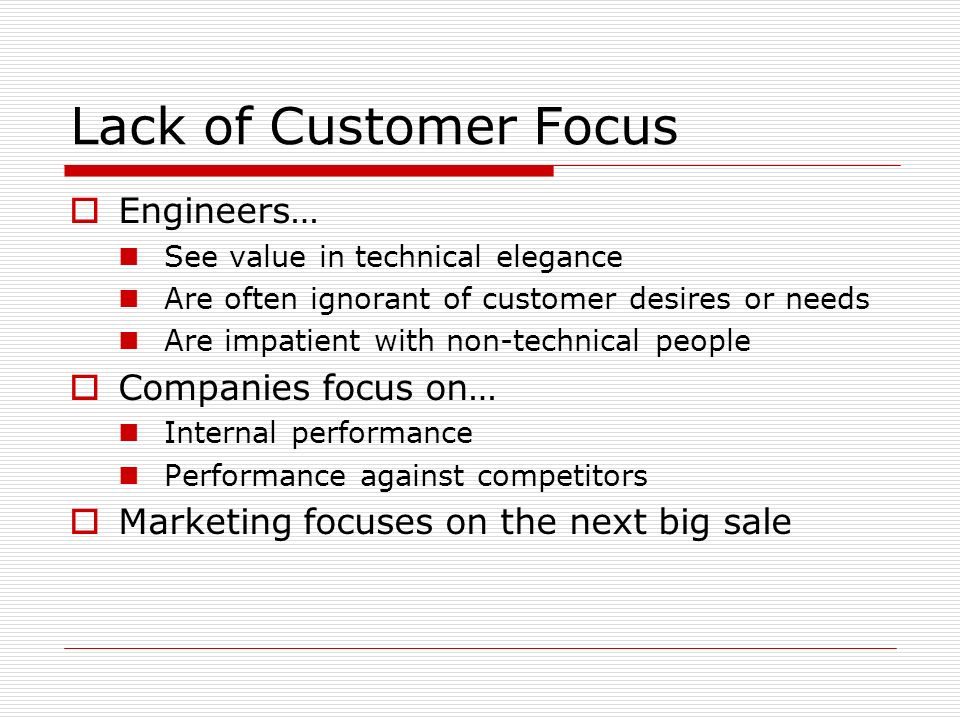 Lack of Customer Focus Engineers… See value in technical elegance Are often ignorant of customer desires or needs Are impatient with non-technical peo