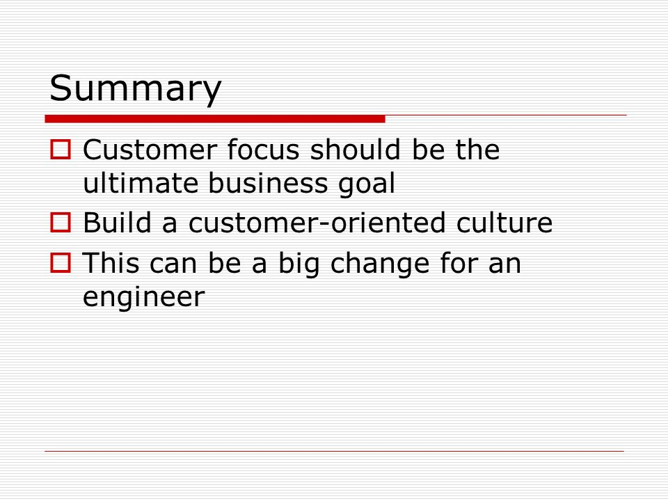 Summary Customer focus should be the ultimate business goal Build a customer-oriented culture This can be a big change for an engineer