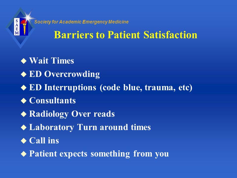 Society for Academic Emergency Medicine Barriers to Patient Satisfaction u Wait Times u ED Overcrowding u ED Interruptions (code blue, trauma, etc) u
