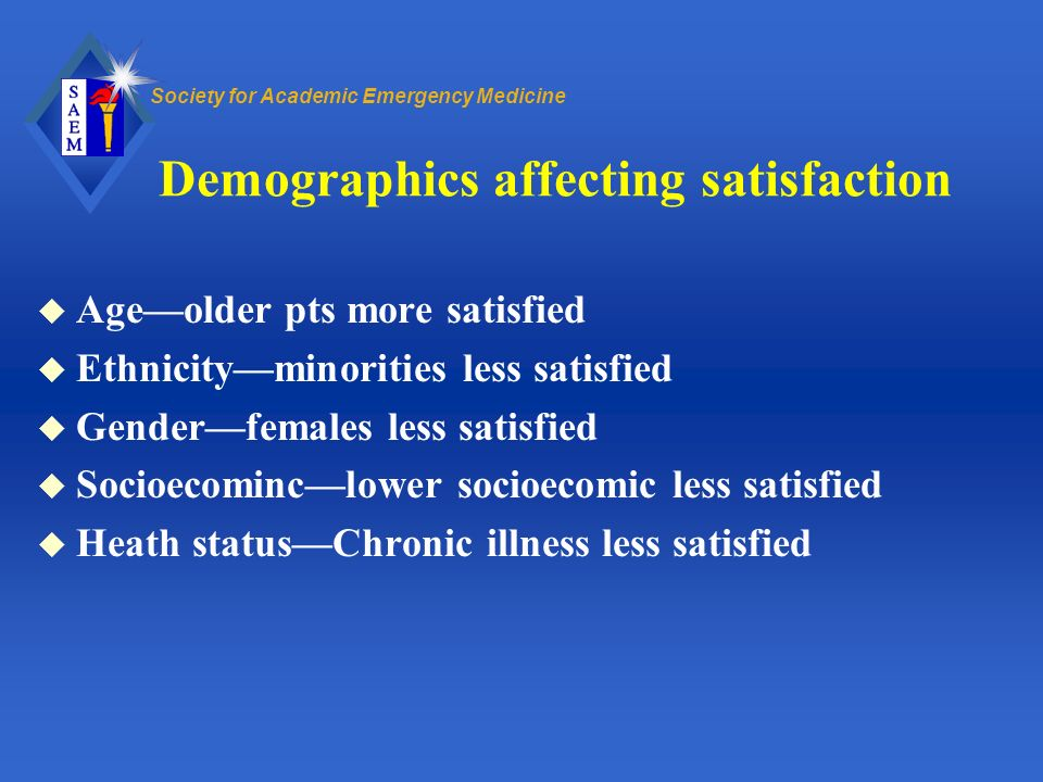 Society for Academic Emergency Medicine Demographics affecting satisfaction u Ageolder pts more satisfied u Ethnicityminorities less satisfied u Gende