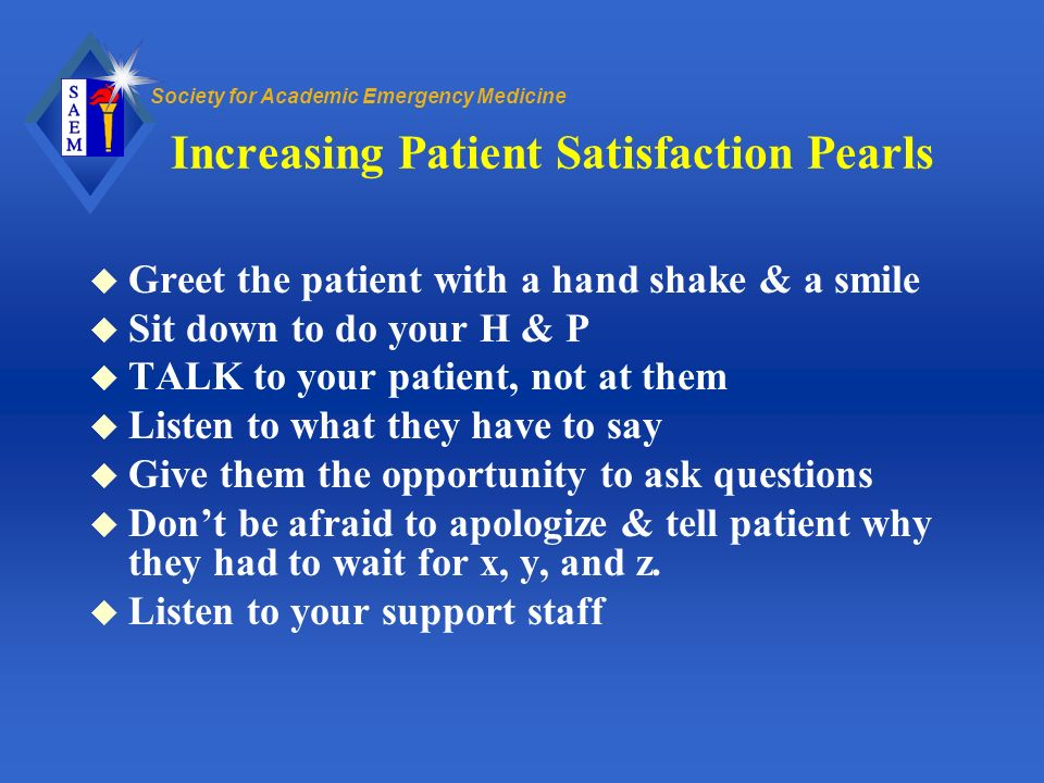 Society for Academic Emergency Medicine Increasing Patient Satisfaction Pearls u Greet the patient with a hand shake & a smile u Sit down to do your H