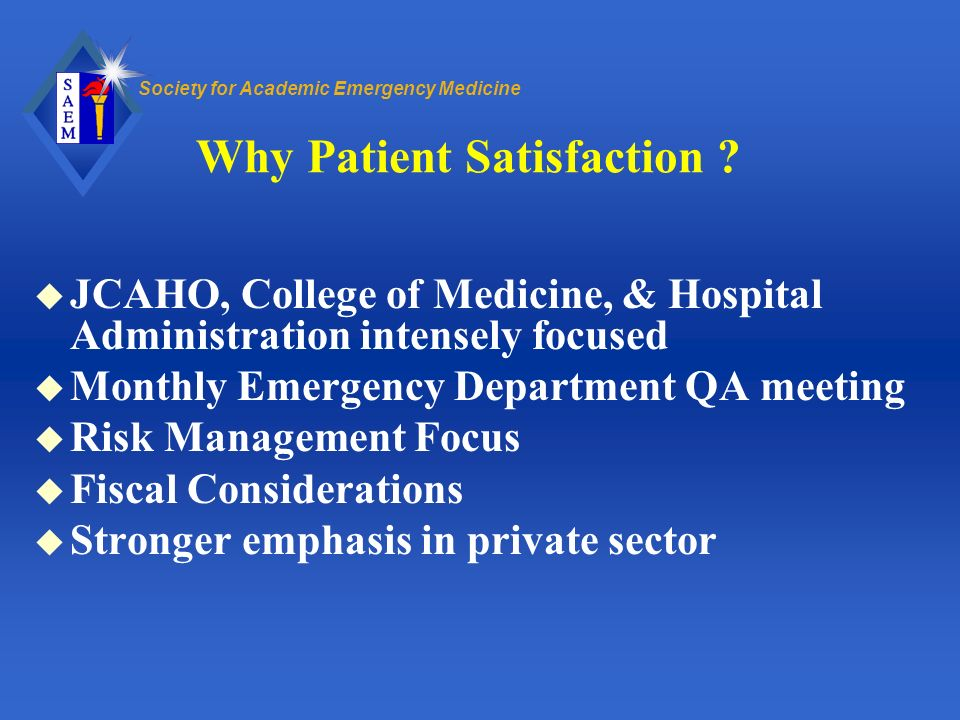 Society for Academic Emergency Medicine Why Patient Satisfaction ? u JCAHO, College of Medicine, & Hospital Administration intensely focused u Monthly