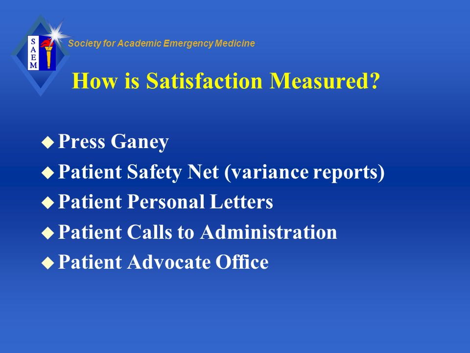 Society for Academic Emergency Medicine How is Satisfaction Measured? u Press Ganey u Patient Safety Net (variance reports) u Patient Personal Letters