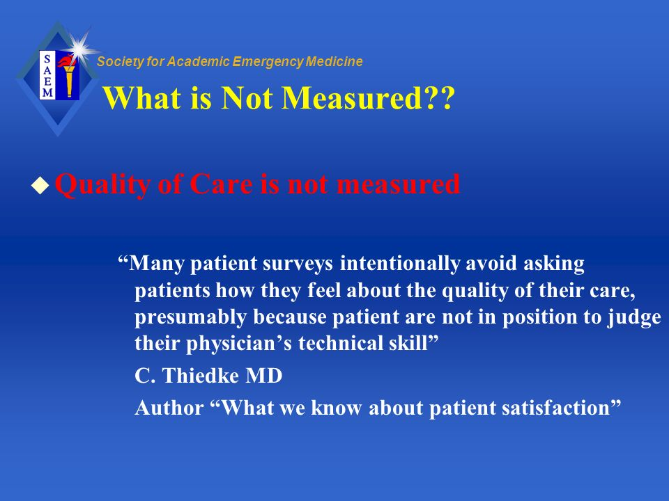 Society for Academic Emergency Medicine What is Not Measured?? u Quality of Care is not measured Many patient surveys intentionally avoid asking patie