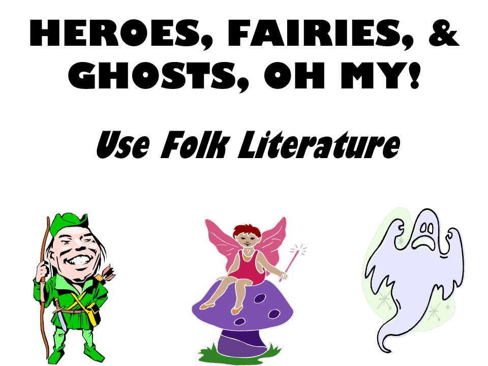 HEROES, FAIRIES, & GHOSTS, OH MY! Use Folk Literature
